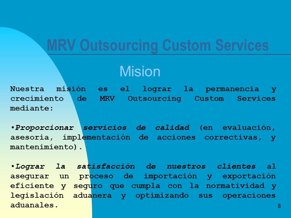 8 MRV Outsourcing Custom Services Mision Nuestra misión es el lograr la permanencia y crecimiento de MRV Outsourcing Custom Services mediante: Proporcionar servicios de calidad (en evaluación, asesoria, implementación de acciones correctivas, y mantenimiento).
