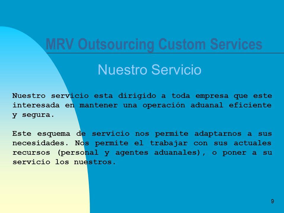 9 MRV Outsourcing Custom Services Nuestro Servicio Nuestro servicio esta dirigido a toda empresa que este interesada en mantener una operación aduanal