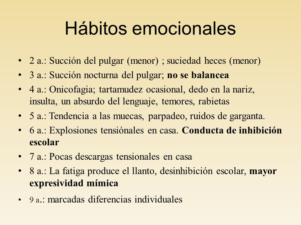 Hábitos emocionales 2 a.: Succión del pulgar (menor) ; suciedad heces (menor) 3 a.: Succión nocturna del pulgar; no se balancea 4 a.: Onicofagia; tartamudez ocasional, dedo en la nariz, insulta, un absurdo del lenguaje, temores, rabietas 5 a.: Tendencia a las muecas, parpadeo, ruidos de garganta.