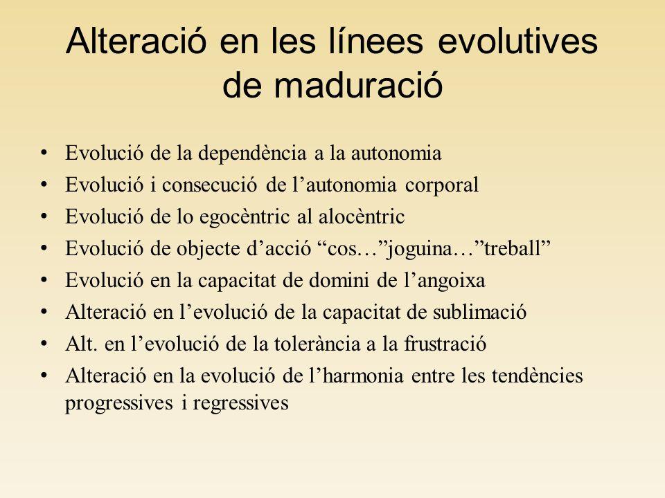 Alteració en les línees evolutives de maduració Evolució de la dependència a la autonomia Evolució i consecució de lautonomia corporal Evolució de lo