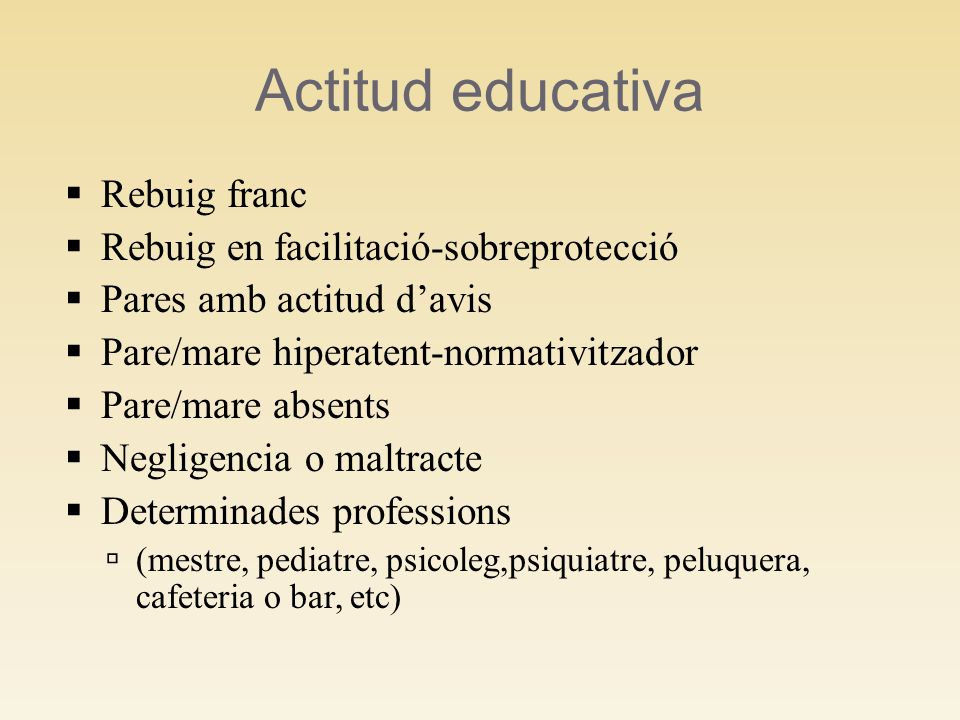 Actitud educativa Rebuig franc Rebuig en facilitació-sobreprotecció Pares amb actitud davis Pare/mare hiperatent-normativitzador Pare/mare absents Neg