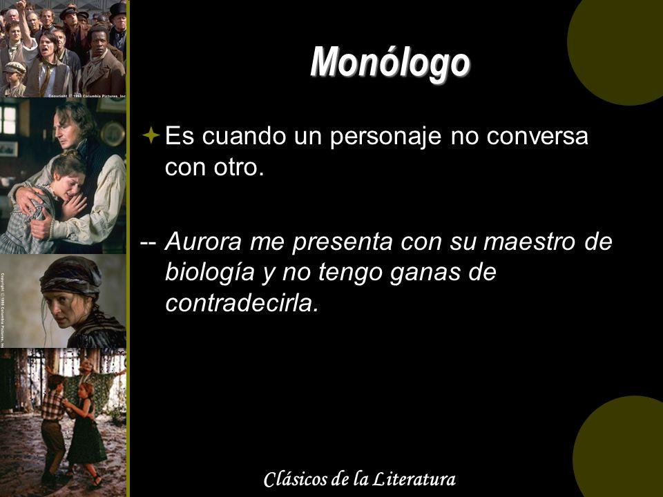Clásicos de la Literatura Monólogo Es cuando un personaje no conversa con otro. --Aurora me presenta con su maestro de biología y no tengo ganas de co