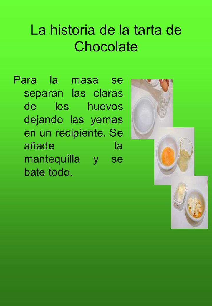 La historia de la tarta de Chocolate Para la masa se separan las claras de los huevos dejando las yemas en un recipiente. Se añade la mantequilla y se