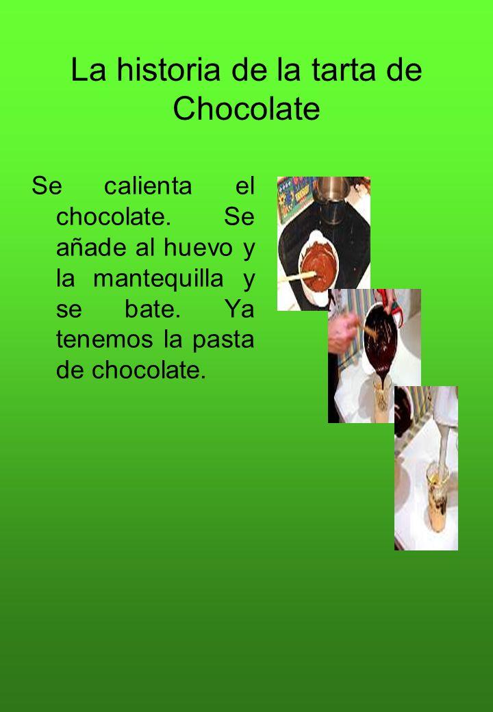 La historia de la tarta de Chocolate Se calienta el chocolate. Se añade al huevo y la mantequilla y se bate. Ya tenemos la pasta de chocolate.