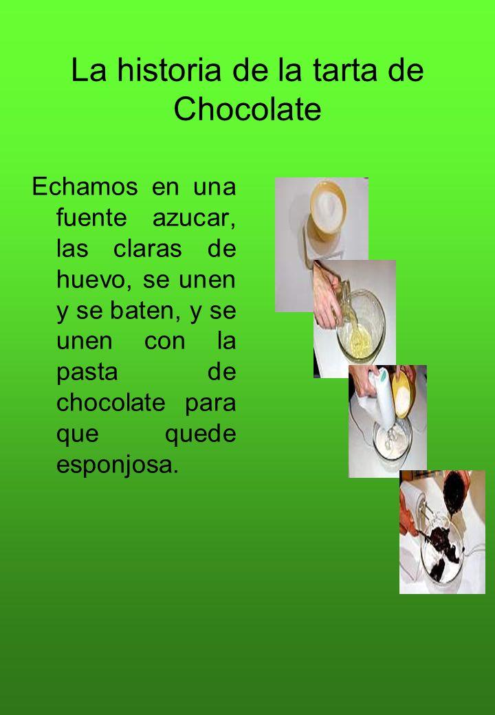 La historia de la tarta de Chocolate Echamos en una fuente azucar, las claras de huevo, se unen y se baten, y se unen con la pasta de chocolate para q