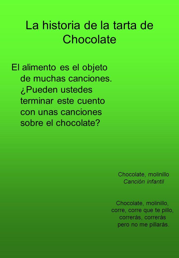 La historia de la tarta de Chocolate El alimento es el objeto de muchas canciones. ¿Pueden ustedes terminar este cuento con unas canciones sobre el ch