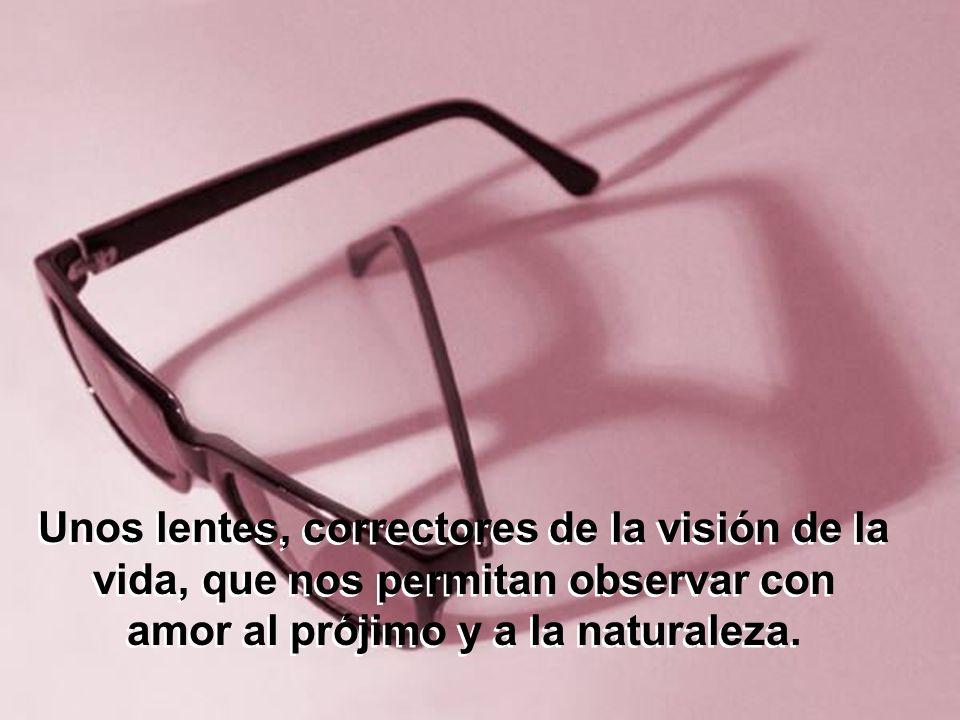 Unos lentes, correctores de la visión de la vida, que nos permitan observar con amor al prójimo y a la naturaleza.
