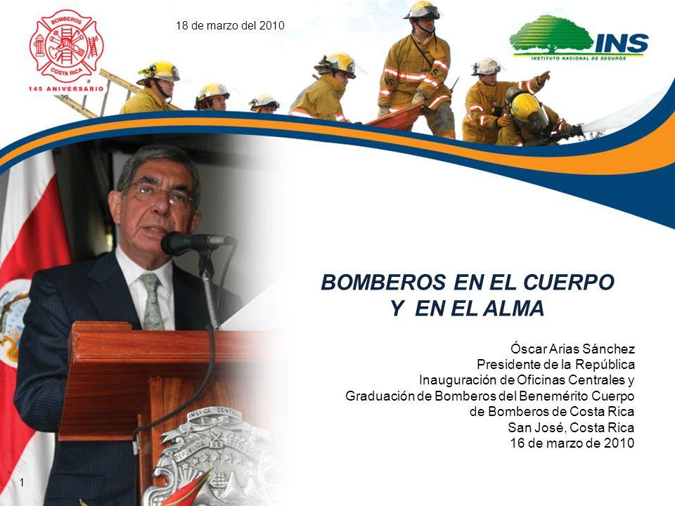 18 de marzo del 2010 BOMBEROS EN EL CUERPO Y EN EL ALMA Óscar Arias Sánchez Presidente de la República Inauguración de Oficinas Centrales y Graduación