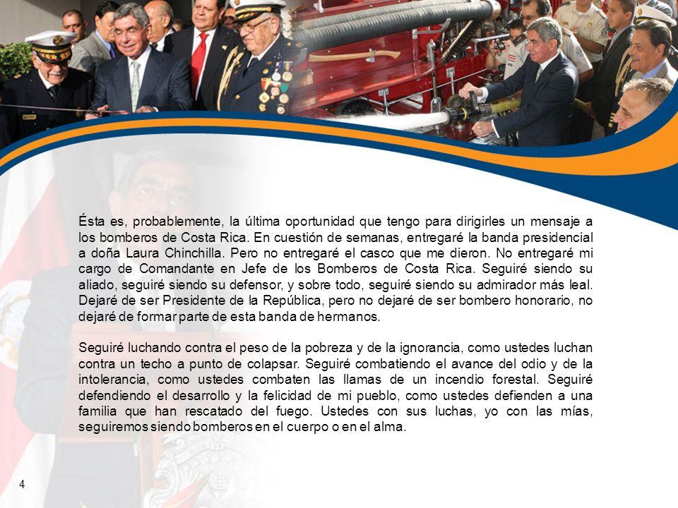 Ésta es, probablemente, la última oportunidad que tengo para dirigirles un mensaje a los bomberos de Costa Rica. En cuestión de semanas, entregaré la