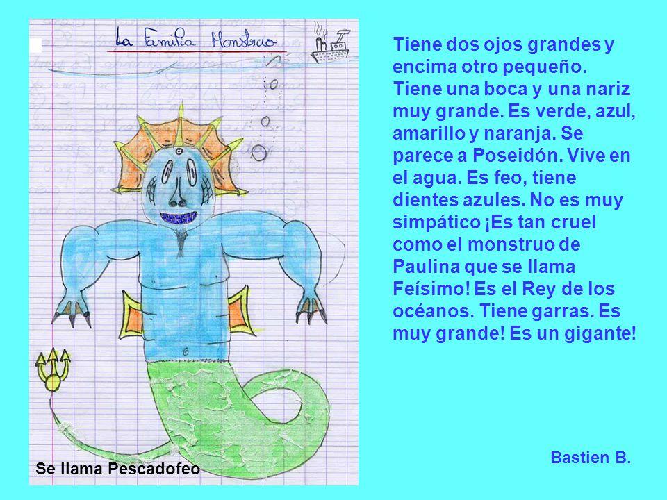Bastien B. Se llama Pescadofeo Tiene dos ojos grandes y encima otro pequeño. Tiene una boca y una nariz muy grande. Es verde, azul, amarillo y naranja
