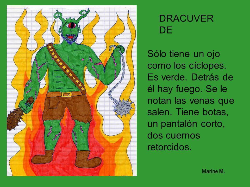 DRACUVER DE Sólo tiene un ojo como los cíclopes. Es verde. Detrás de él hay fuego. Se le notan las venas que salen. Tiene botas, un pantalón corto, do