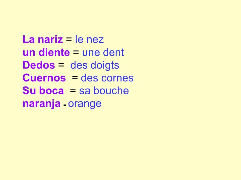 La nariz = le nez un diente = une dent Dedos = des doigts Cuernos = des cornes Su boca = sa bouche naranja = orange
