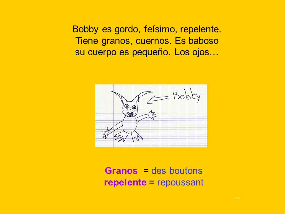 Granos = des boutons repelente = repoussant Bobby es gordo, feísimo, repelente. Tiene granos, cuernos. Es baboso su cuerpo es pequeño. Los ojos… ….