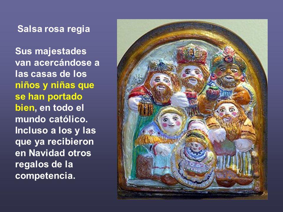 Salsa rosa regia Sus majestades van acercándose a las casas de los niños y niñas que se han portado bien, en todo el mundo católico. Incluso a los y l