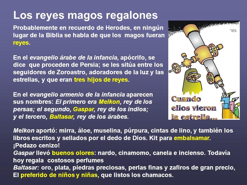 Los reyes magos regalones Probablemente en recuerdo de Herodes, en ningún lugar de la Biblia se habla de que los magos fueran reyes. En el evangelio á