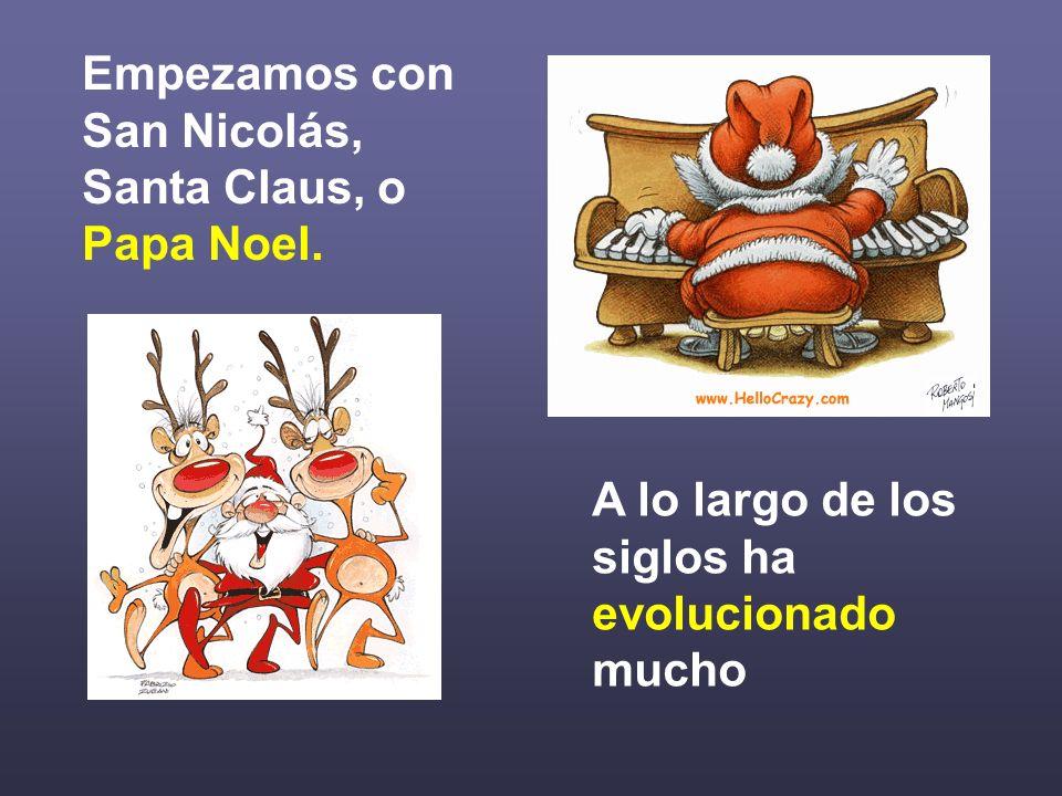 Empezamos con San Nicolás, Santa Claus, o Papa Noel. A lo largo de los siglos ha evolucionado mucho