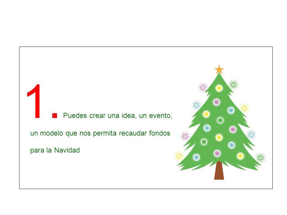 1. Puedes crear una idea, un evento, un modelo que nos permita recaudar fondos para la Navidad