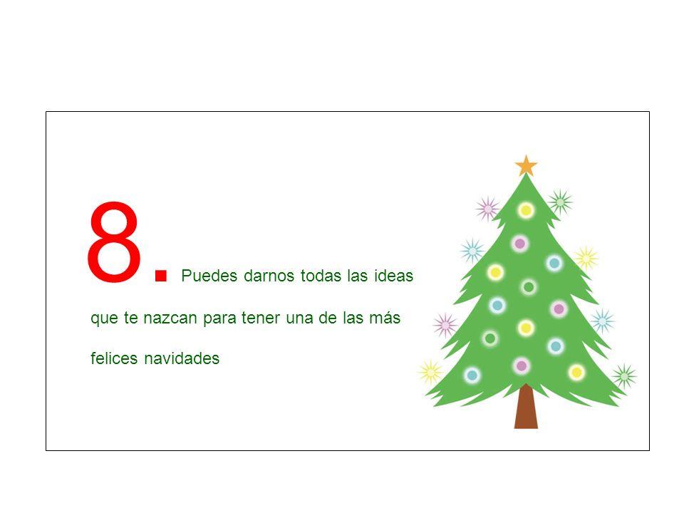 8. Puedes darnos todas las ideas que te nazcan para tener una de las más felices navidades