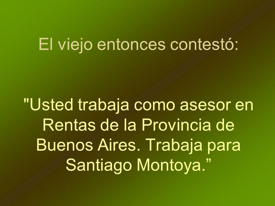 El viejo entonces contestó: Usted trabaja como asesor en Rentas de la Provincia de Buenos Aires.