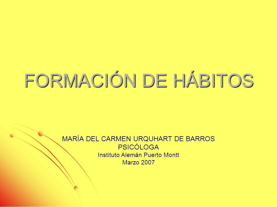 FORMACIÓN DE HÁBITOS MARÍA DEL CARMEN URQUHART DE BARROS PSICÓLOGA Instituto Alemán Puerto Montt Marzo 2007