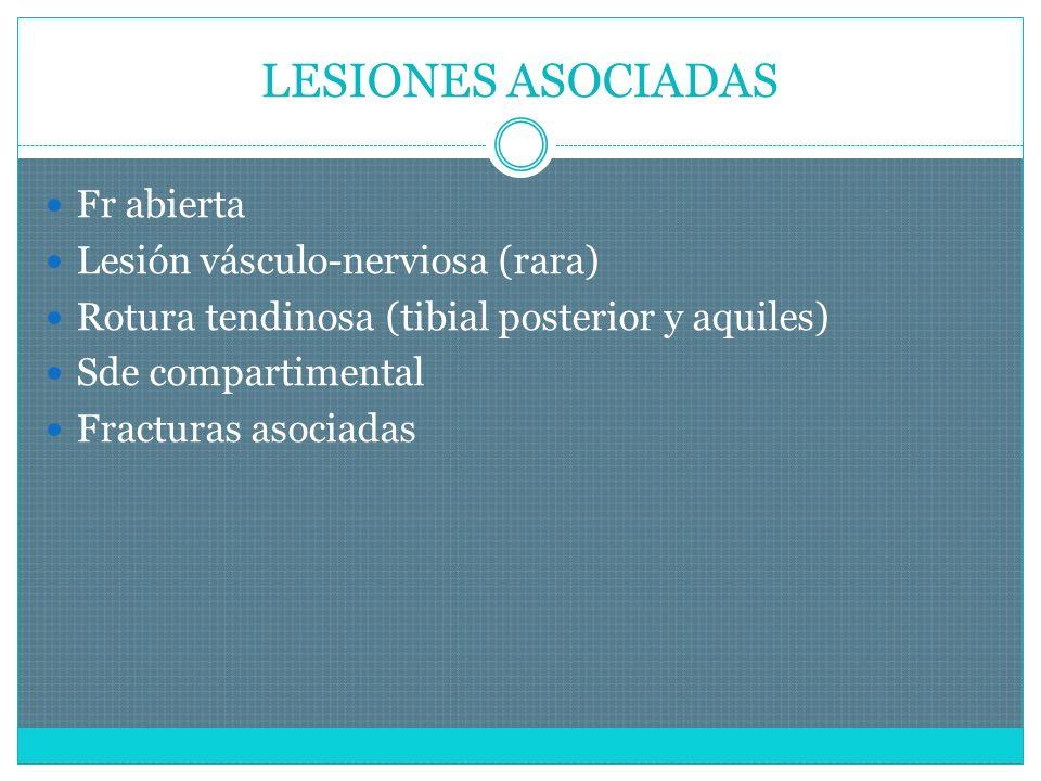 LESIONES ASOCIADAS Fr abierta Lesión vásculo-nerviosa (rara) Rotura tendinosa (tibial posterior y aquiles) Sde compartimental Fracturas asociadas