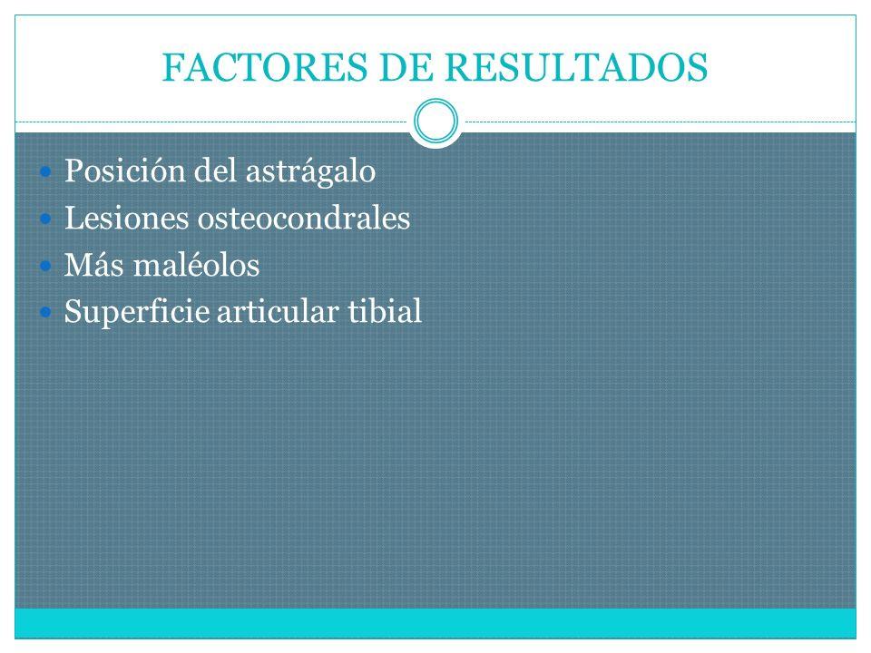 FACTORES DE RESULTADOS Posición del astrágalo Lesiones osteocondrales Más maléolos Superficie articular tibial
