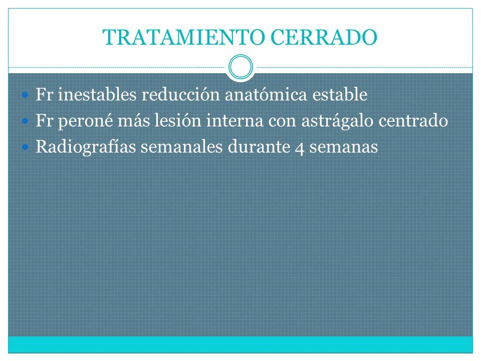 TRATAMIENTO CERRADO Fr inestables reducción anatómica estable Fr peroné más lesión interna con astrágalo centrado Radiografías semanales durante 4 semanas