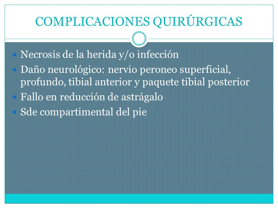 COMPLICACIONES QUIRÚRGICAS Necrosis de la herida y/o infección Daño neurológico: nervio peroneo superficial, profundo, tibial anterior y paquete tibial posterior Fallo en reducción de astrágalo Sde compartimental del pie