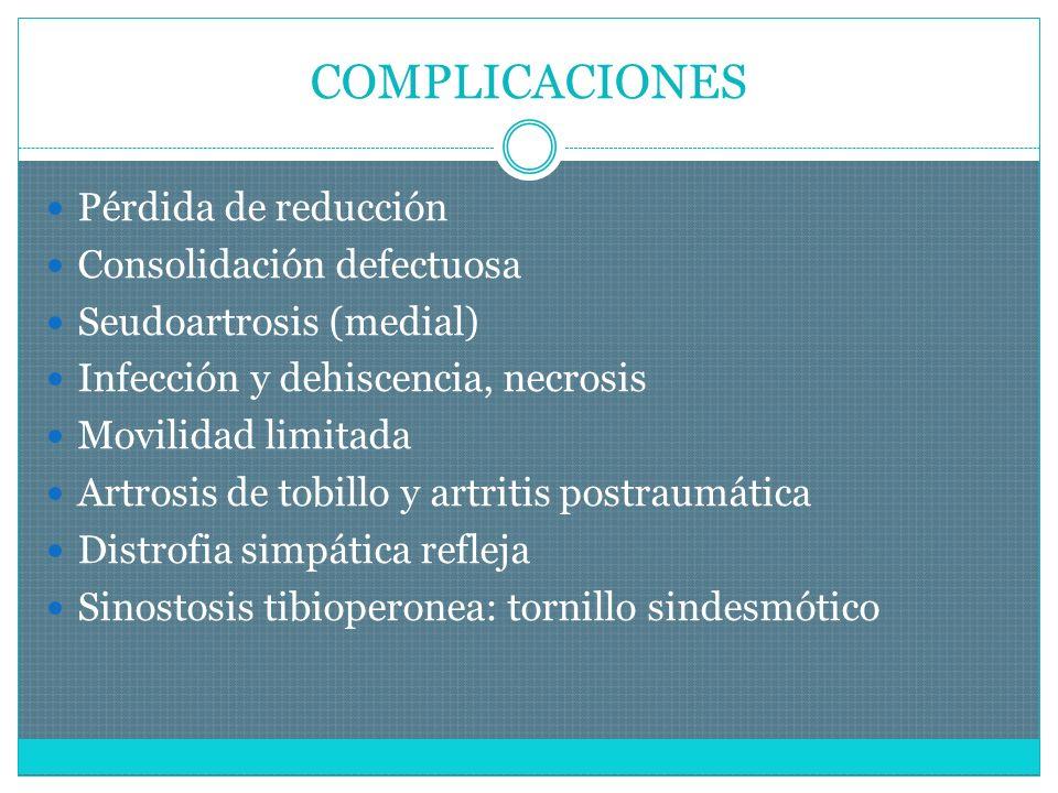 COMPLICACIONES Pérdida de reducción Consolidación defectuosa Seudoartrosis (medial) Infección y dehiscencia, necrosis Movilidad limitada Artrosis de tobillo y artritis postraumática Distrofia simpática refleja Sinostosis tibioperonea: tornillo sindesmótico