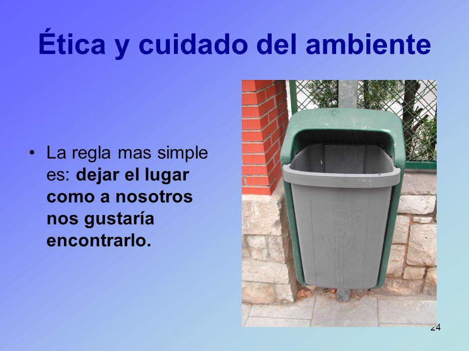 24 Ética y cuidado del ambiente La regla mas simple es: dejar el lugar como a nosotros nos gustaría encontrarlo.