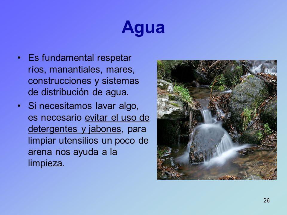 26 Agua Es fundamental respetar ríos, manantiales, mares, construcciones y sistemas de distribución de agua. Si necesitamos lavar algo, es necesario e