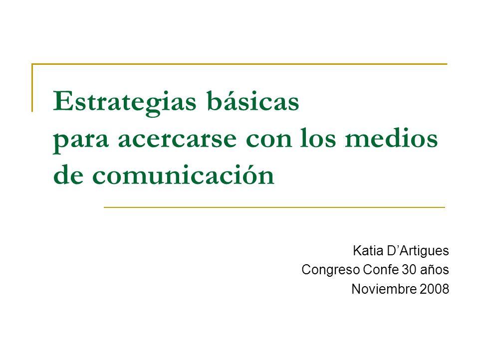 Estrategias básicas para acercarse con los medios de comunicación Katia DArtigues Congreso Confe 30 años Noviembre 2008