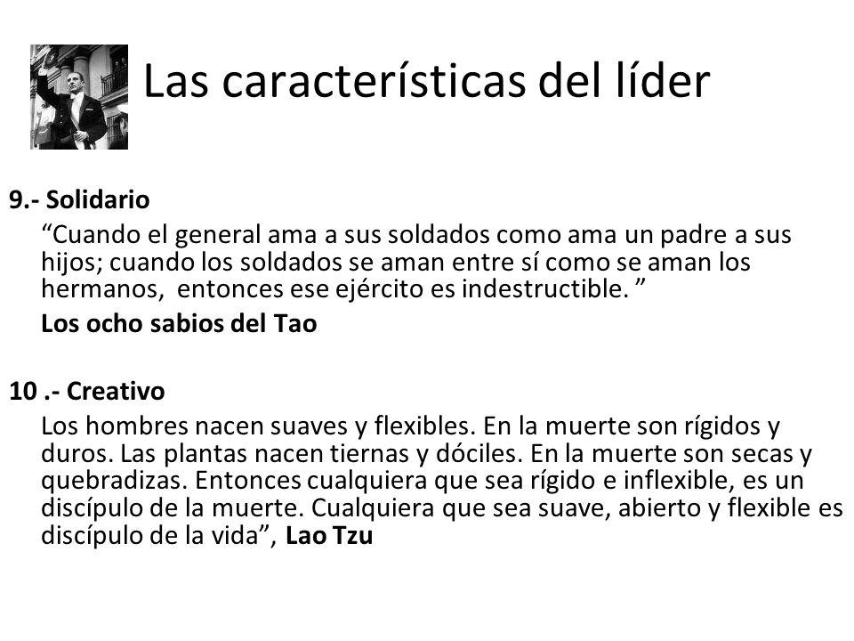 Las características del líder 9.- Solidario Cuando el general ama a sus soldados como ama un padre a sus hijos; cuando los soldados se aman entre sí c