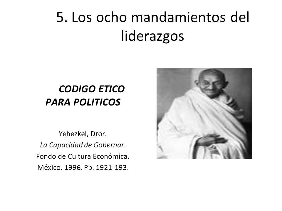 5. Los ocho mandamientos del liderazgos CODIGO ETICO PARA POLITICOS Yehezkel, Dror. La Capacidad de Gobernar. Fondo de Cultura Económica. México. 1996
