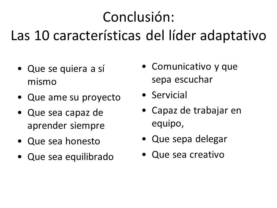 Conclusión: Las 10 características del líder adaptativo Que se quiera a sí mismo Que ame su proyecto Que sea capaz de aprender siempre Que sea honesto