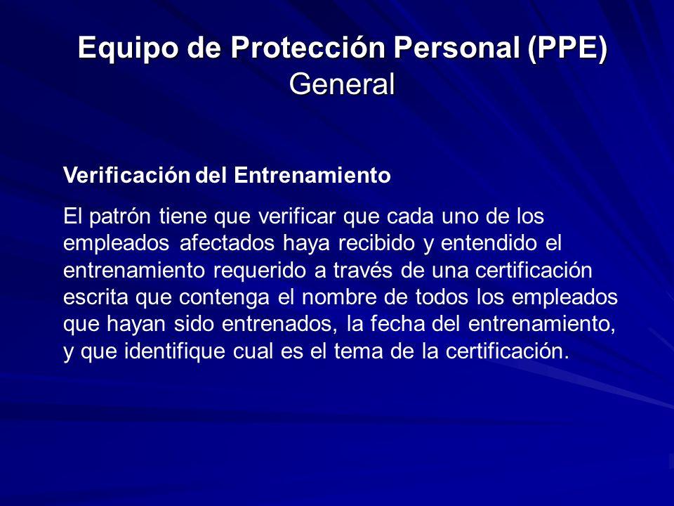 Equipo de Protección Personal (PPE) General Verificación del Entrenamiento El patrón tiene que verificar que cada uno de los empleados afectados haya recibido y entendido el entrenamiento requerido a través de una certificación escrita que contenga el nombre de todos los empleados que hayan sido entrenados, la fecha del entrenamiento, y que identifique cual es el tema de la certificación.