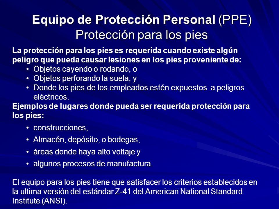 Equipo de Protección Personal (PPE) Protección para los pies La protección para los pies es requerida cuando existe algún peligro que pueda causar lesiones en los pies proveniente de: Objetos cayendo o rodando, o Objetos perforando la suela, y Donde los pies de los empleados estén expuestos a peligros eléctricos.