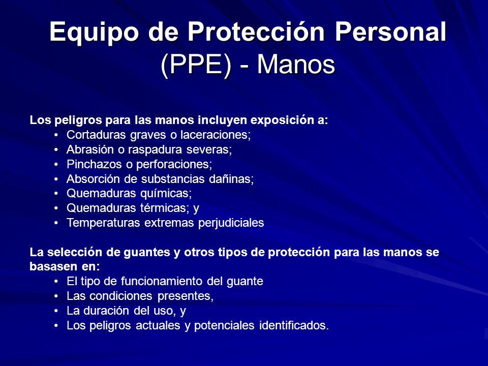 Equipo de Protección Personal (PPE) - Manos Los peligros para las manos incluyen exposición a: Cortaduras graves o laceraciones; Abrasión o raspadura severas; Pinchazos o perforaciones; Absorción de substancias dañinas; Quemaduras químicas; Quemaduras térmicas; y Temperaturas extremas perjudiciales La selección de guantes y otros tipos de protección para las manos se basasen en: El tipo de funcionamiento del guante Las condiciones presentes, La duración del uso, y Los peligros actuales y potenciales identificados.