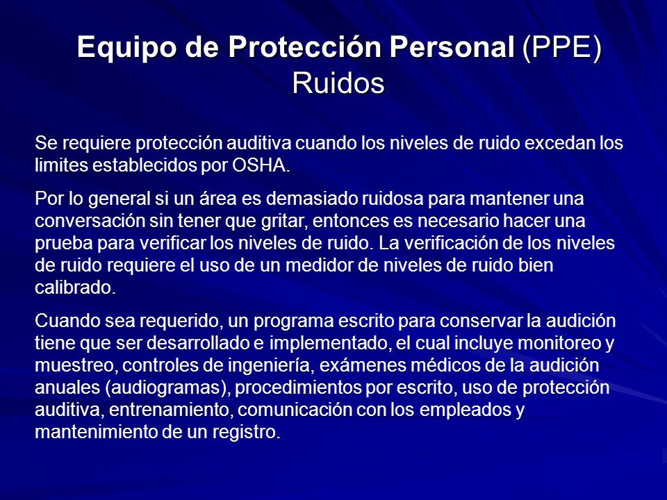 Equipo de Protección Personal (PPE) Ruidos Se requiere protección auditiva cuando los niveles de ruido excedan los limites establecidos por OSHA. Por