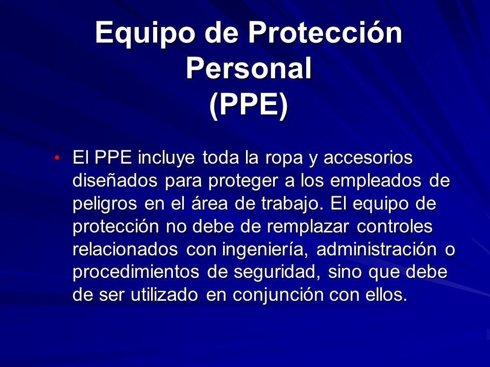 Equipo de Protección Personal (PPE) General El PPE incluye los siguientes: Protección Ocular Escudos para la Cara Protección para la Cabeza Equipo de Protección para Manos y Extremidades Ropa Protectiva Dispositivos o Aparatos de Respiración Protectores contra Ruidos y Audición, y Escudos Protectores y Barreras