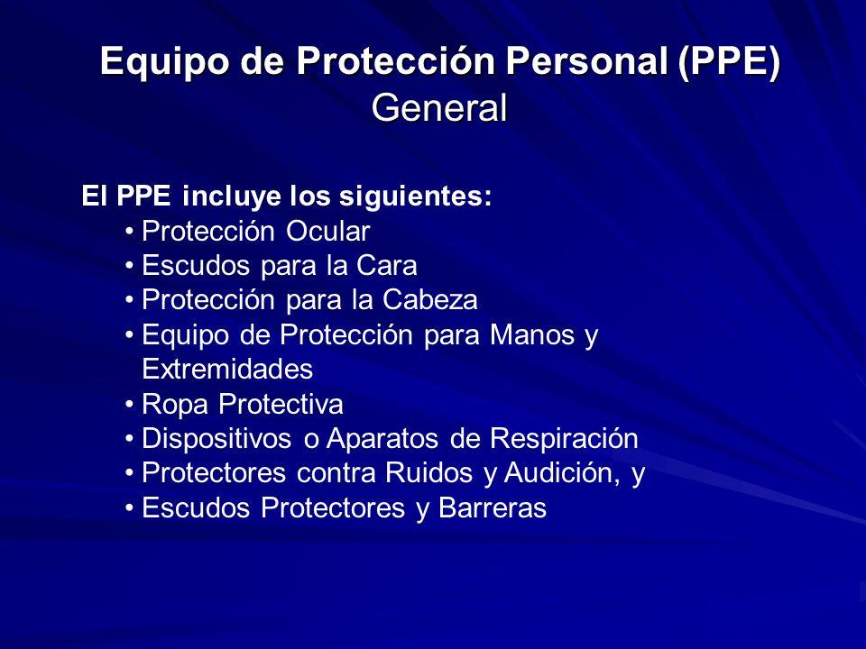 Equipo de Protección Personal (PPE) General El PPE incluye los siguientes: Protección Ocular Escudos para la Cara Protección para la Cabeza Equipo de