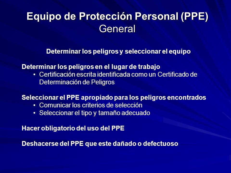 Equipo de Protección Personal (PPE) General Entrenamiento de los Empleados Cuando usar el PPE Cual PPE debe de usar Como ponerse, quitarse, ajustar y vestir el PPE Limitaciones del PPE Tener el cuidado apropiado, mantenimiento y vida útil del PPE Disposición Los empleados tienen que DEMOSTRAR que entendieron el entrenamiento y tienen que tener la habilidad de utilizar el PPE asignado a ellos ANTES de que se les permita realizar cualquier trabajo que requiera el uso del PPE.