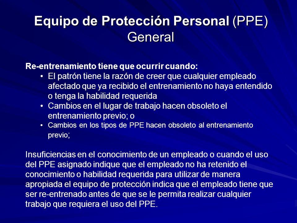 Equipo de Protección Personal (PPE) General Re-entrenamiento tiene que ocurrir cuando: El patrón tiene la razón de creer que cualquier empleado afectado que ya recibido el entrenamiento no haya entendido o tenga la habilidad requerida Cambios en el lugar de trabajo hacen obsoleto el entrenamiento previo; o Cambios en los tipos de PPE hacen obsoleto al entrenamiento previo ; Insuficiencias en el conocimiento de un empleado o cuando el uso del PPE asignado indique que el empleado no ha retenido el conocimiento o habilidad requerida para utilizar de manera apropiada el equipo de protección indica que el empleado tiene que ser re-entrenado antes de que se le permita realizar cualquier trabajo que requiera el uso del PPE.