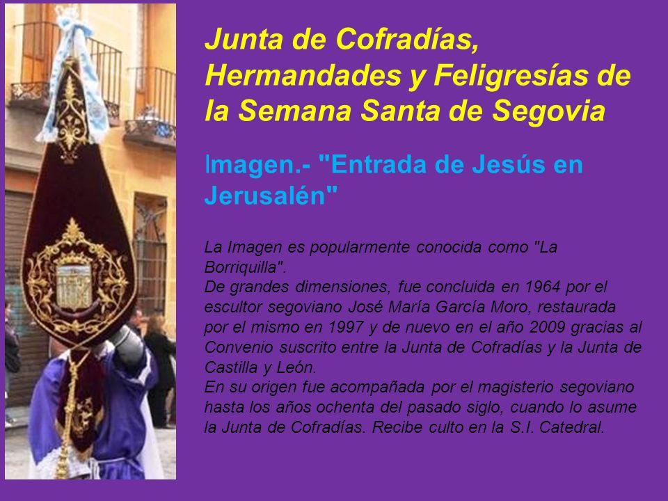 Junta de Cofradías, Hermandades y Feligresías de la Semana Santa de Segovia Imagen.- Entrada de Jesús en Jerusalén La Imagen es popularmente conocida como La Borriquilla .
