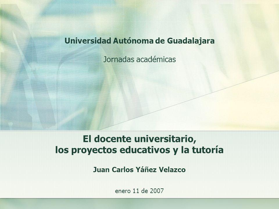 El docente universitario, los proyectos educativos y la tutoría Universidad Autónoma de Guadalajara Jornadas académicas enero 11 de 2007 Juan Carlos Y