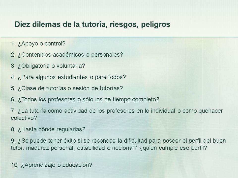 Diez dilemas de la tutoría, riesgos, peligros 1. ¿Apoyo o control? 2. ¿Contenidos académicos o personales? 3. ¿Obligatoria o voluntaria? 4. ¿Para algu