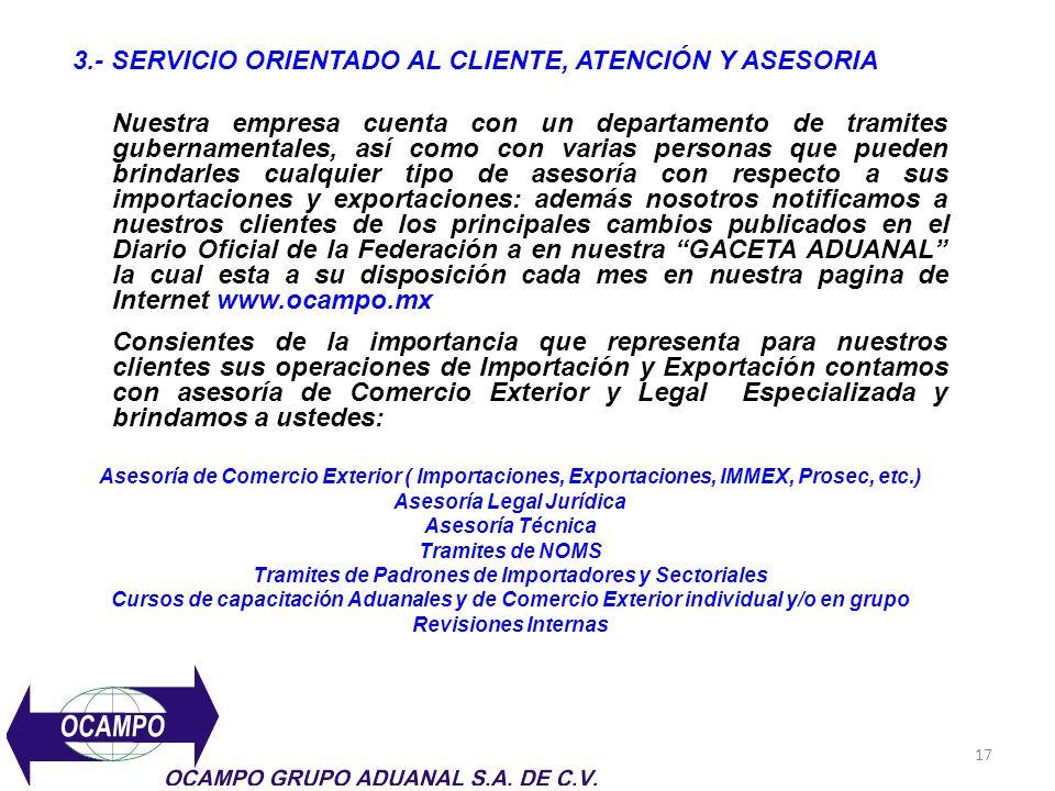 17 3.- SERVICIO ORIENTADO AL CLIENTE, ATENCIÓN Y ASESORIA Nuestra empresa cuenta con un departamento de tramites gubernamentales, así como con varias
