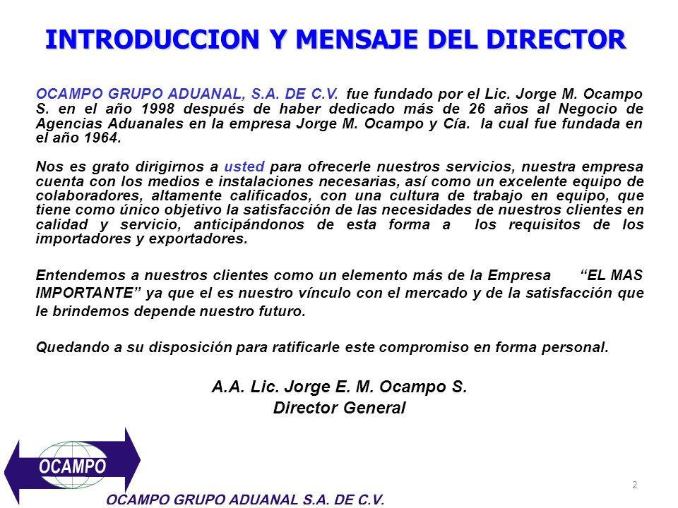 INTRODUCCION Y MENSAJE DEL DIRECTOR OCAMPO GRUPO ADUANAL, S.A. DE C.V. fue fundado por el Lic. Jorge M. Ocampo S. en el año 1998 después de haber dedi