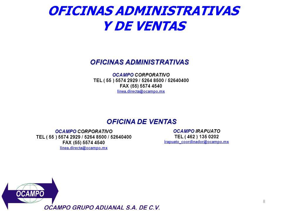 8 OFICINAS ADMINISTRATIVAS Y DE VENTAS OCAMPO CORPORATIVO TEL ( 55 ) 5574 2929 / 5264 8500 / 52640400 FAX (55) 5574 4540 linea.directa@ocampo.mx OFICINAS ADMINISTRATIVAS OCAMPO IRAPUATO TEL ( 462 ) 135 0202 irapuato_coordinador@ocampo.mx OFICINA DE VENTAS OCAMPO CORPORATIVO TEL ( 55 ) 5574 2929 / 5264 8500 / 52640400 FAX (55) 5574 4540 linea.directa@ocampo.mx
