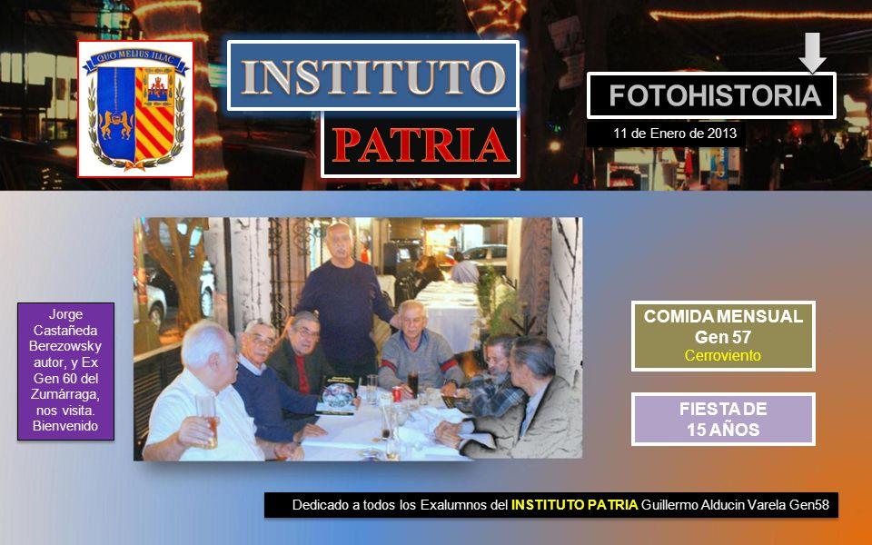 Dedicado a todos los Exalumnos del INSTITUTO PATRIA Guillermo Alducin Varela Gen58 FOTOHISTORIA 11 de Enero de 2013 COMIDA MENSUAL Gen 57 Cerroviento FIESTA DE 15 AÑOS Jorge Castañeda Berezowsky autor, y Ex Gen 60 del Zumárraga, nos visita.